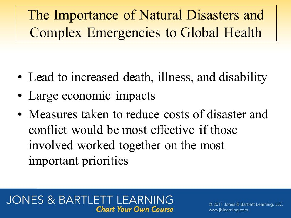 The Importance of Natural Disasters and Complex Emergencies to Global Health Lead to increased death, illness, and disability Large economic impacts Measures taken to reduce costs of disaster and conflict would be most effective if those involved worked together on the most important priorities