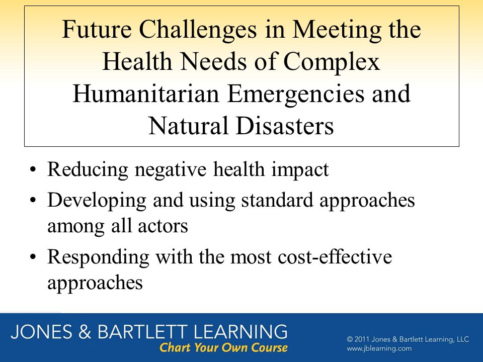 Future Challenges in Meeting the Health Needs of Complex Humanitarian Emergencies and Natural Disasters Reducing negative health impact Developing and using standard approaches among all actors Responding with the most cost-effective approaches