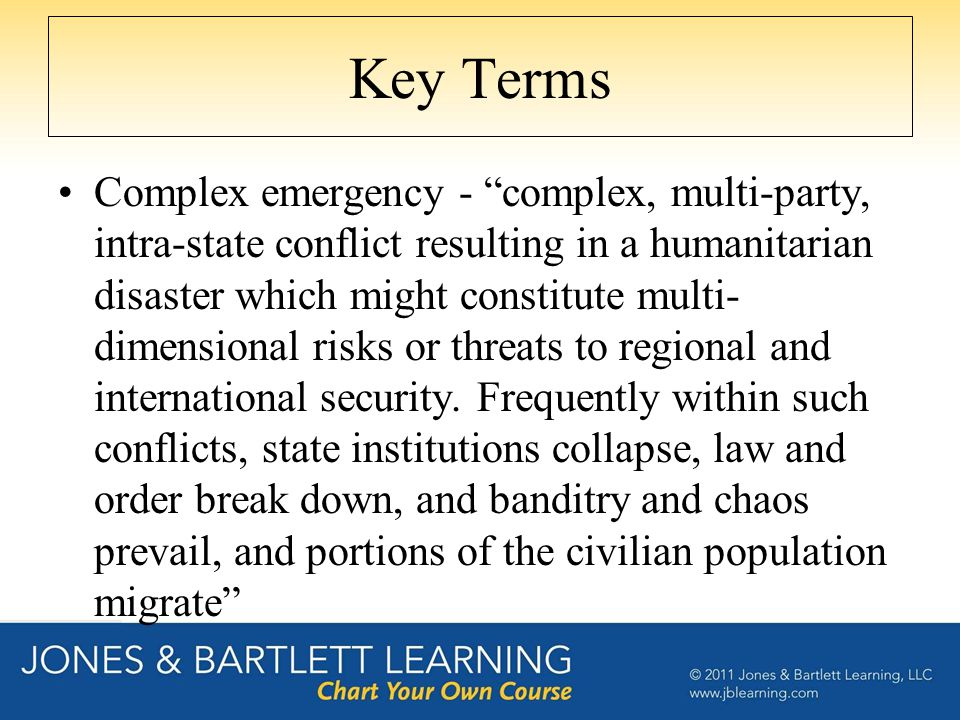 Key Terms Complex emergency - complex, multi-party, intra-state conflict resulting in a humanitarian disaster which might constitute multi- dimensional risks or threats to regional and international security.