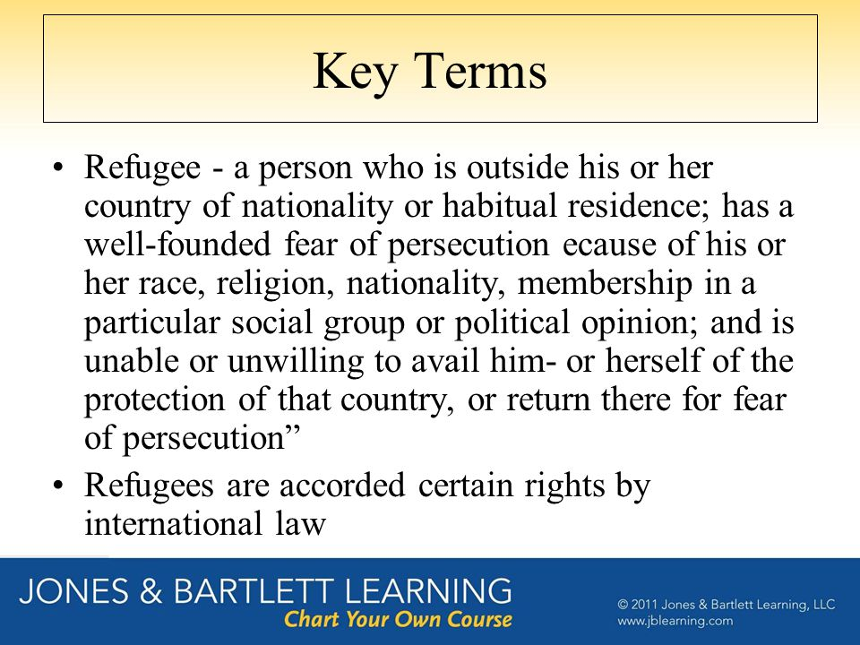 Key Terms Refugee - a person who is outside his or her country of nationality or habitual residence; has a well-founded fear of persecution ecause of his or her race, religion, nationality, membership in a particular social group or political opinion; and is unable or unwilling to avail him- or herself of the protection of that country, or return there for fear of persecution Refugees are accorded certain rights by international law