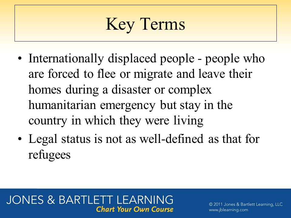 Key Terms Internationally displaced people - people who are forced to flee or migrate and leave their homes during a disaster or complex humanitarian emergency but stay in the country in which they were living Legal status is not as well-defined as that for refugees