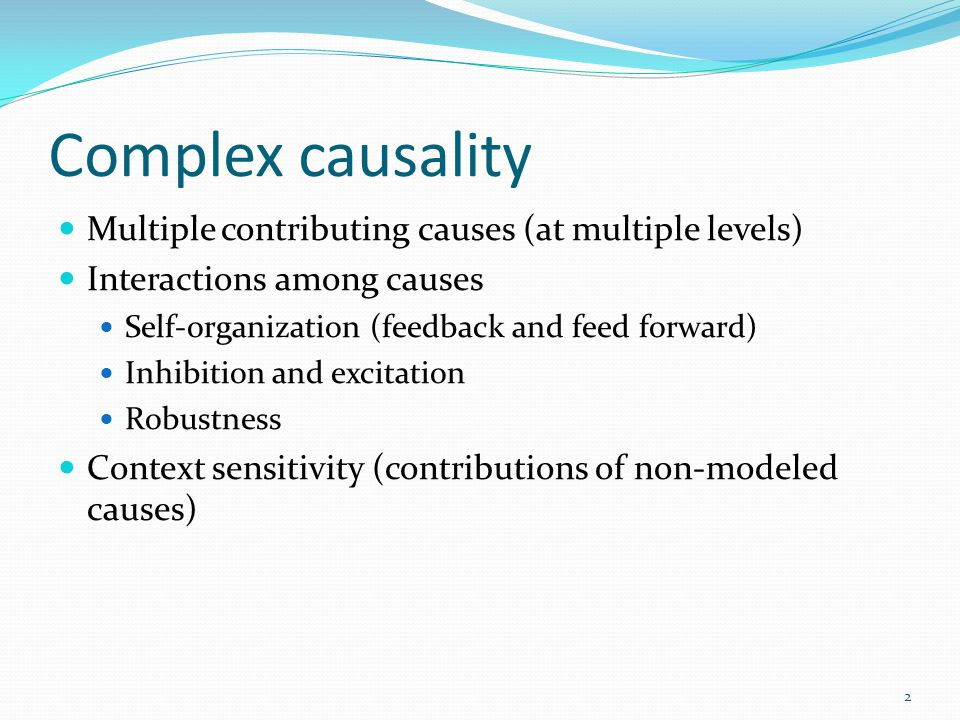 Complex causality Multiple contributing causes (at multiple levels) Interactions among causes Self-organization (feedback and feed forward) Inhibition and excitation Robustness Context sensitivity (contributions of non-modeled causes) robustness is a property that allows a system to maintain its functions against internal and external perturbations.