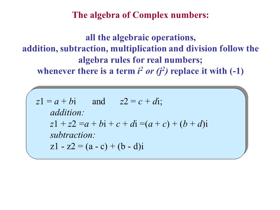 The algebra of Complex numbers: all the algebraic operations, addition, subtraction, multiplication and division follow the algebra rules for real num