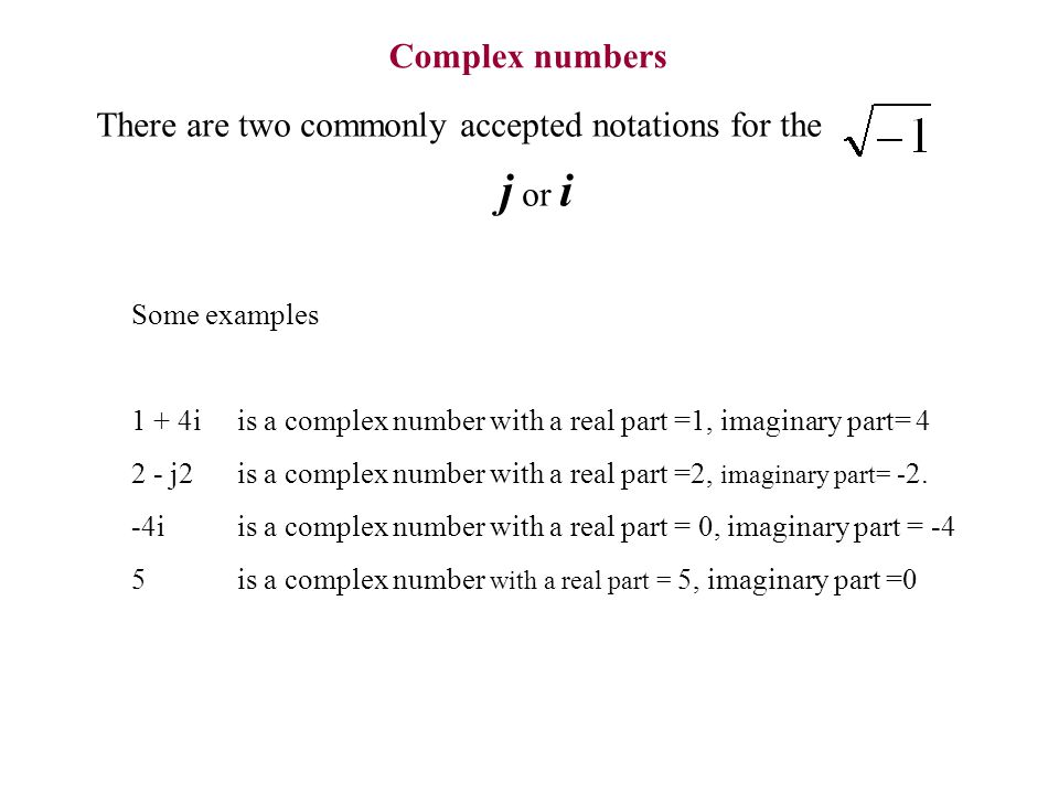 Complex numbers There are two commonly accepted notations for the j or i Some examples 1 + 4i is a complex number with a real part =1, imaginary part=