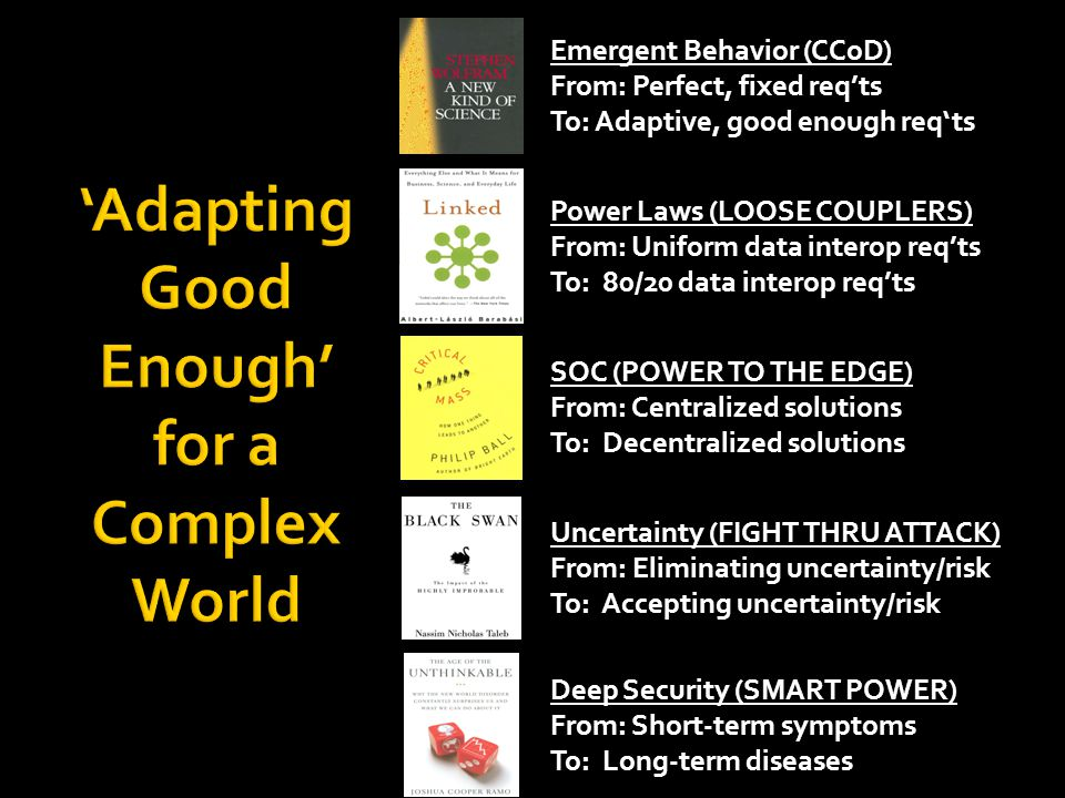 SOC (POWER TO THE EDGE) From: Centralized solutions To: Decentralized solutions Uncertainty (FIGHT THRU ATTACK) From: Eliminating uncertainty/risk To: Accepting uncertainty/risk Power Laws (LOOSE COUPLERS) From: Uniform data interop reqts To: 80/20 data interop reqts Deep Security (SMART POWER) From: Short-term symptoms To: Long-term diseases Emergent Behavior (CCoD) From: Perfect, fixed reqts To: Adaptive, good enough reqts