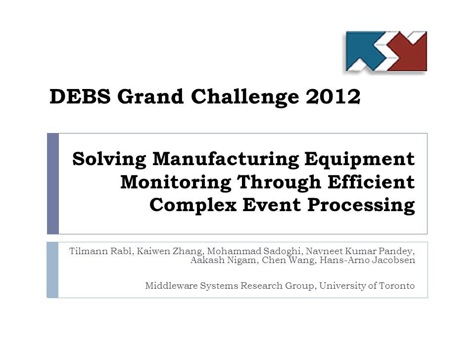 Solving Manufacturing Equipment Monitoring Through Efficient Complex Event Processing Tilmann Rabl, Kaiwen Zhang, Mohammad Sadoghi, Navneet Kumar Pandey, Aakash Nigam, Chen Wang, Hans-Arno Jacobsen Middleware Systems Research Group, University of Toronto DEBS Grand Challenge 2012