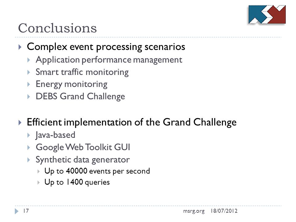 Conclusions Complex event processing scenarios Application performance management Smart traffic monitoring Energy monitoring DEBS Grand Challenge Efficient implementation of the Grand Challenge Java-based Google Web Toolkit GUI Synthetic data generator Up to 40000 events per second Up to 1400 queries 18/07/201217msrg.org