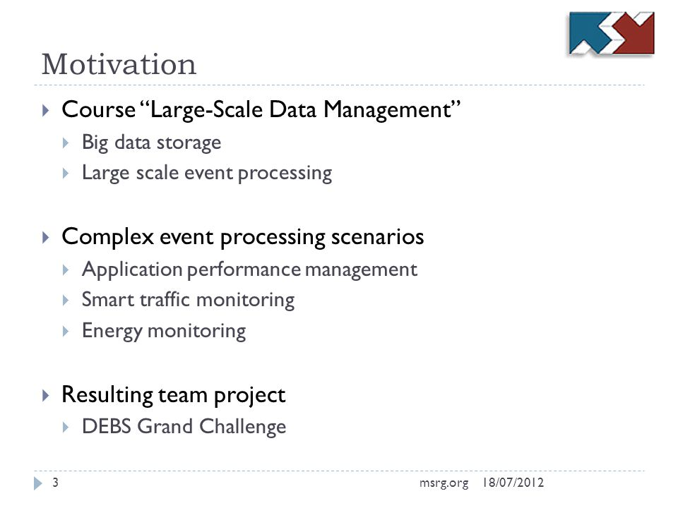 Motivation Course Large-Scale Data Management Big data storage Large scale event processing Complex event processing scenarios Application performance management Smart traffic monitoring Energy monitoring Resulting team project DEBS Grand Challenge 18/07/20123msrg.org