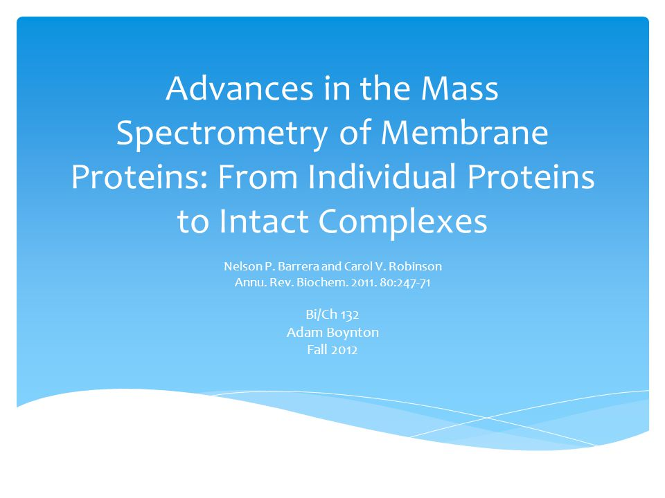Advances in the Mass Spectrometry of Membrane Proteins: From Individual Proteins to Intact Complexes Nelson P. Barrera and Carol V. Robinson Annu. Rev