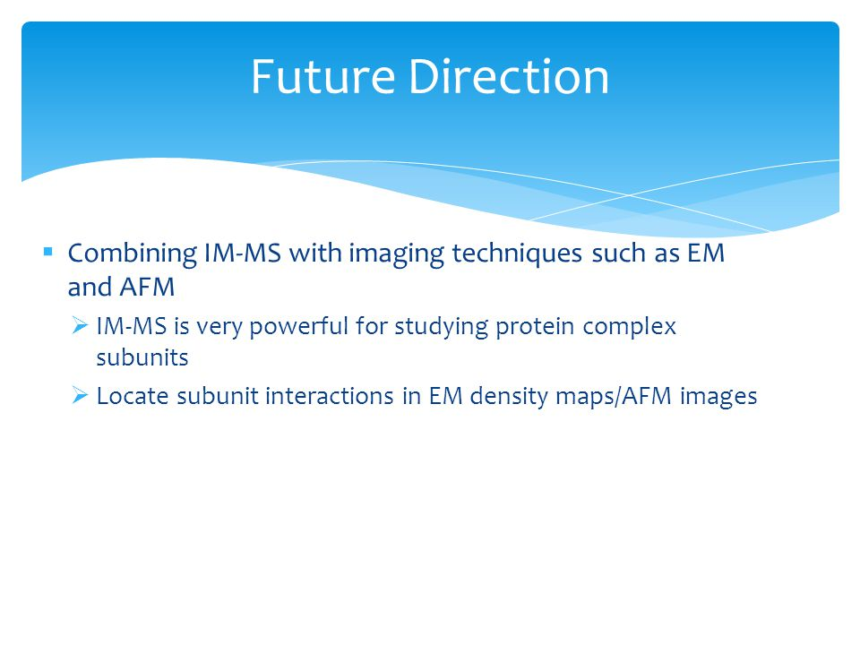 Combining IM-MS with imaging techniques such as EM and AFM IM-MS is very powerful for studying protein complex subunits Locate subunit interactions in
