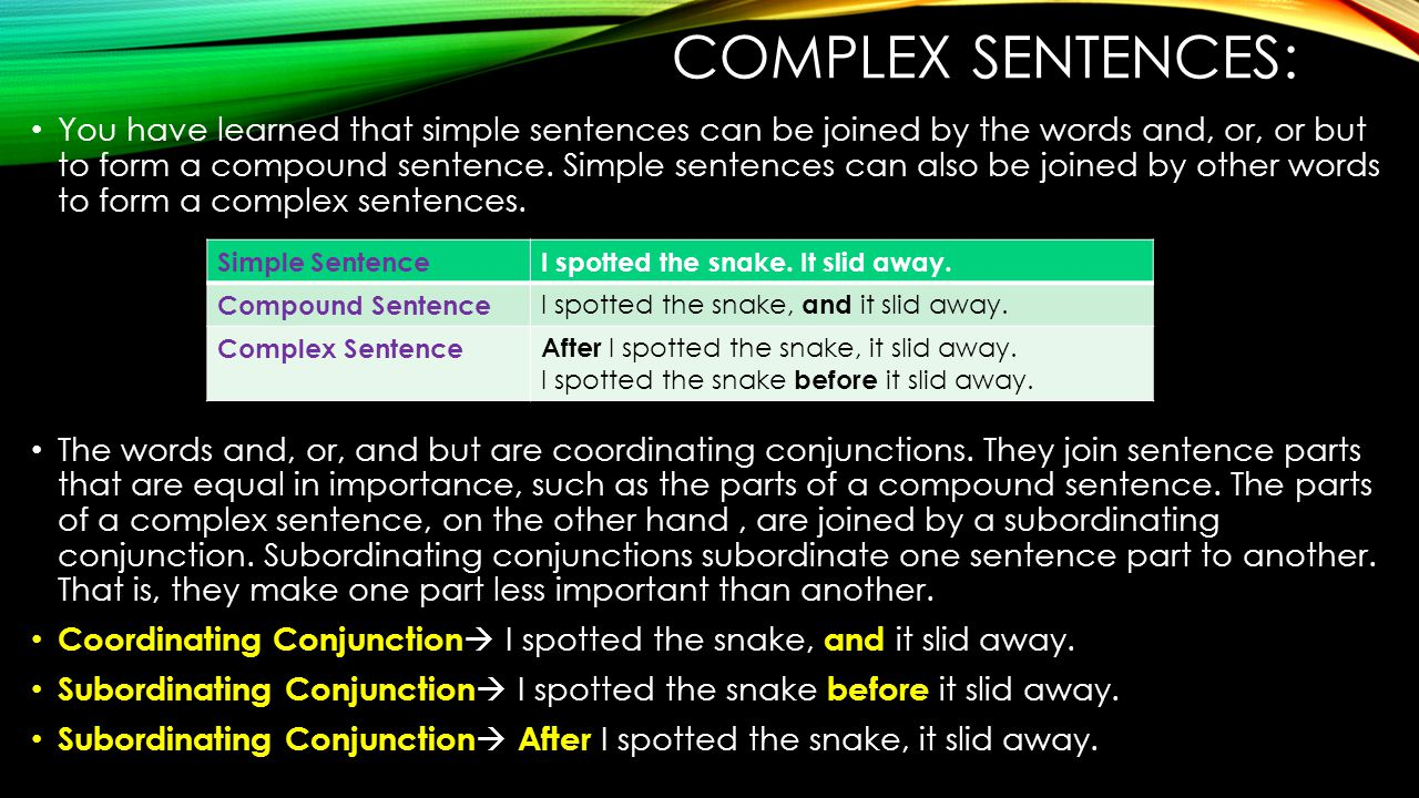 COMPLEX SENTENCES: You have learned that simple sentences can be joined by the words and, or, or but to form a compound sentence.