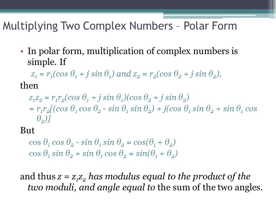Example Let z 1 = 5 - 2j and z 2 = 3 – 4j The polar forms are  z 1   = 29; z 1 = -0.3805 and  z 2   = 5; z 2 = -0.9273 (The angles were obtained using the MATLAB ANGLE function, which returns values between - and.) Therefore  z 1 z 2  = 5 29; z1z2 = -0.3805 – 0.9273 = -1.3078 and, in Cartesian form z 1 z 2 = 5 29 · (cos(-1.3078) + j sin(-1.3078)) = 7 - j26