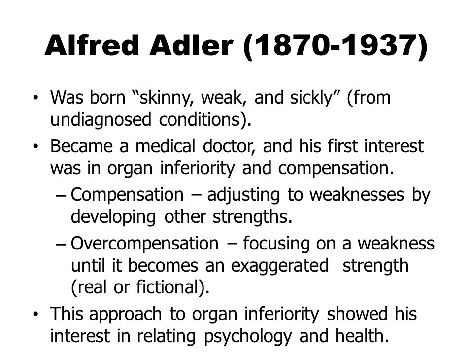 Alfred Adler (1870-1937) Was born skinny, weak, and sickly (from undiagnosed conditions). Became a medical doctor, and his first interest was in organ