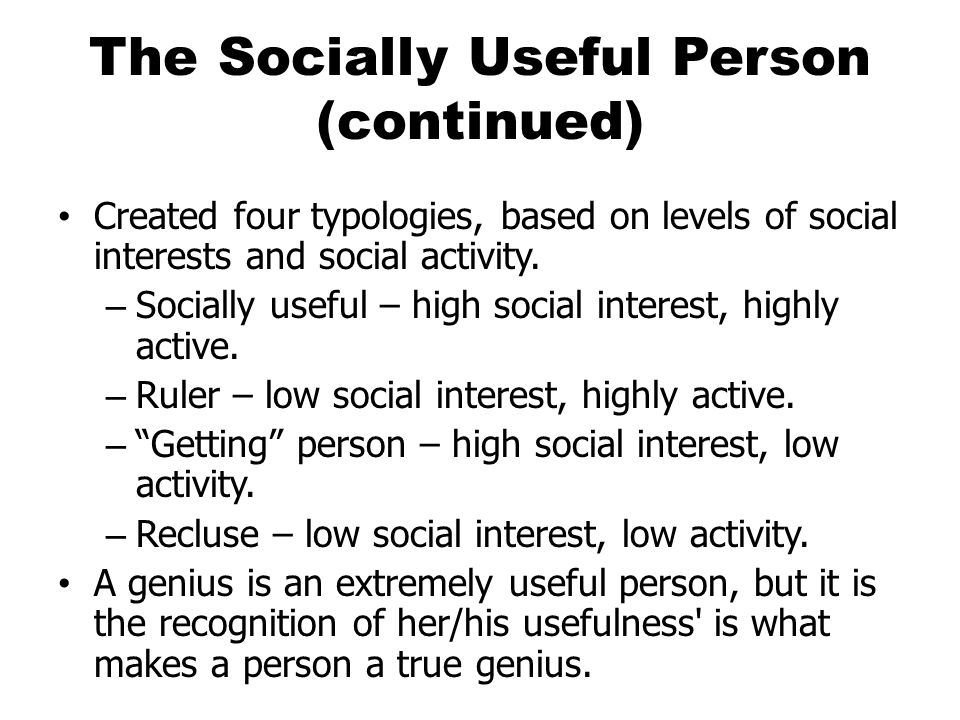 The Socially Useful Person (continued) Created four typologies, based on levels of social interests and social activity. – Socially useful – high soci
