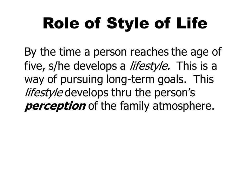 Role of Style of Life By the time a person reaches the age of five, s/he develops a lifestyle. This is a way of pursuing long-term goals. This lifesty