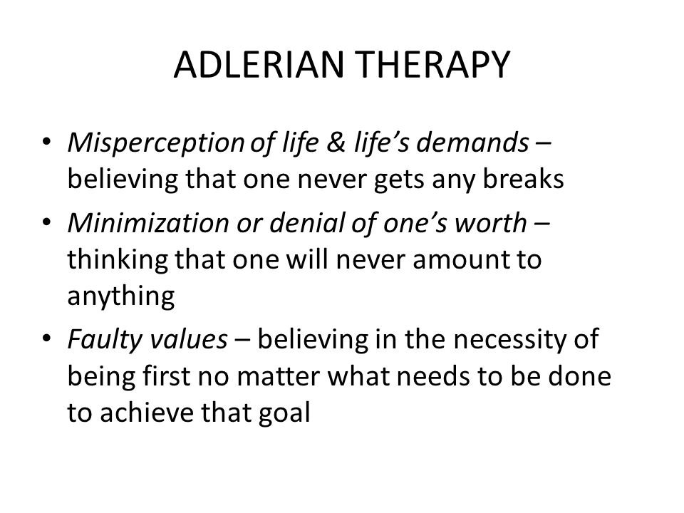 ADLERIAN THERAPY Misperception of life & lifes demands – believing that one never gets any breaks Minimization or denial of ones worth – thinking that