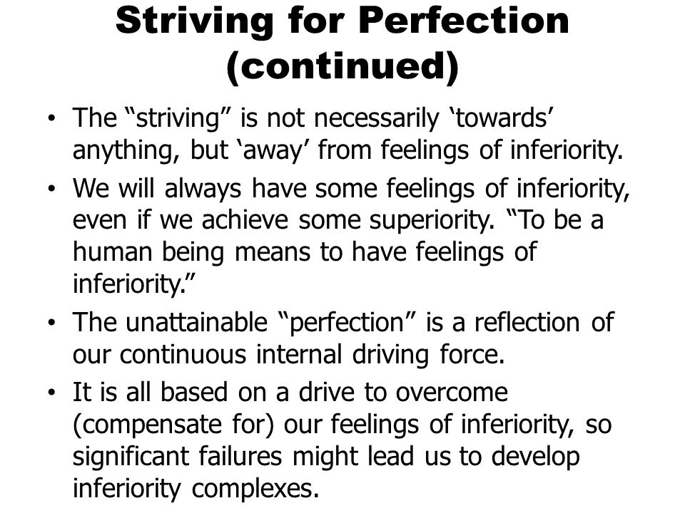 Striving for Perfection (continued) The striving is not necessarily towards anything, but away from feelings of inferiority. We will always have some