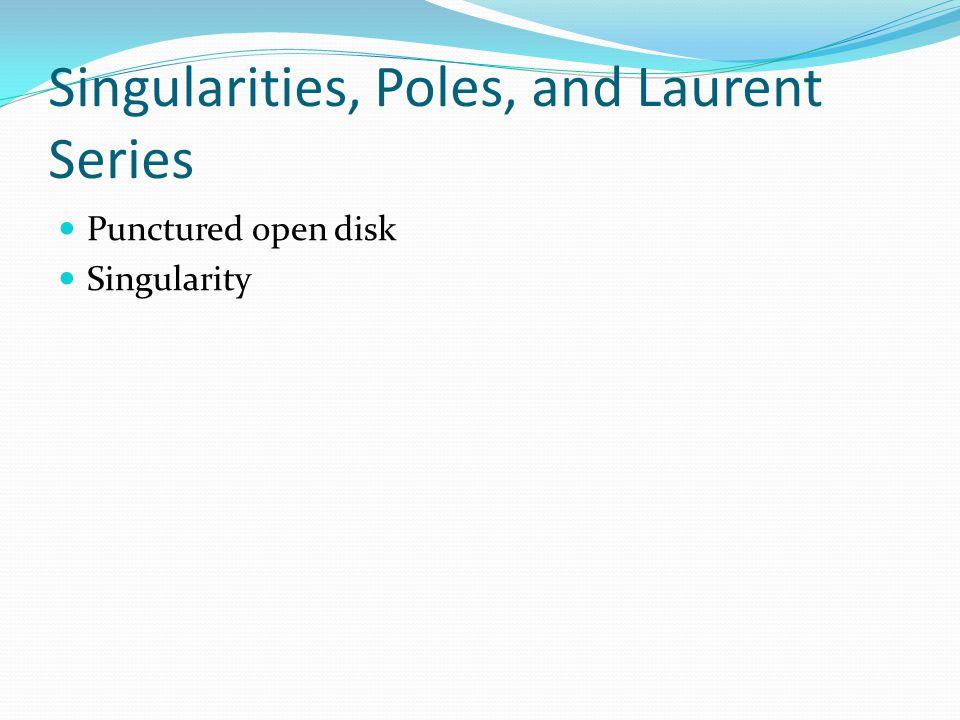 Singularities, Poles, and Laurent Series Punctured open disk Singularity
