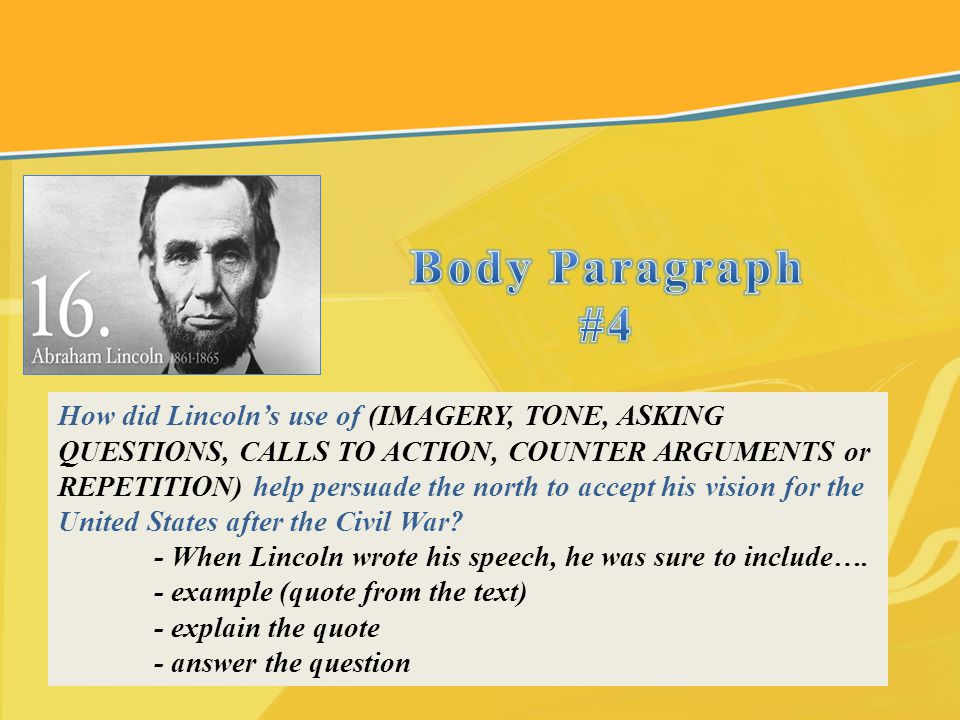 How did Lincolns use of (IMAGERY, TONE, ASKING QUESTIONS, CALLS TO ACTION, COUNTER ARGUMENTS or REPETITION) help persuade the north to accept his visi