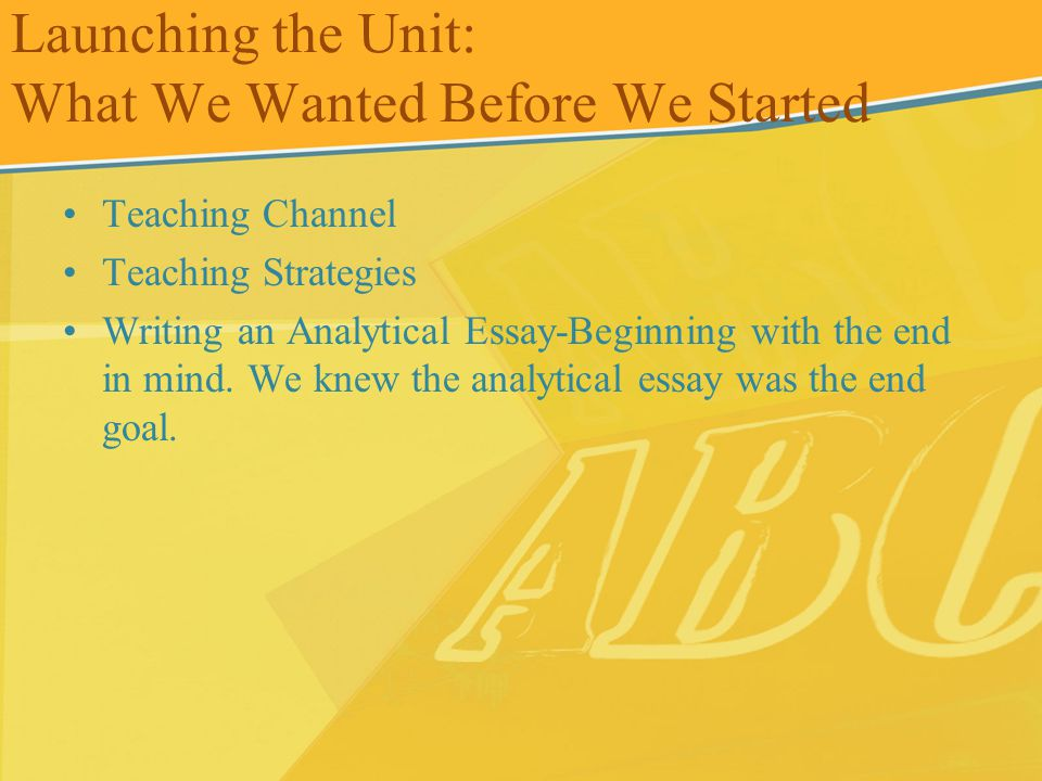 Launching the Unit: What We Wanted Before We Started Teaching Channel Teaching Strategies Writing an Analytical Essay-Beginning with the end in mind.