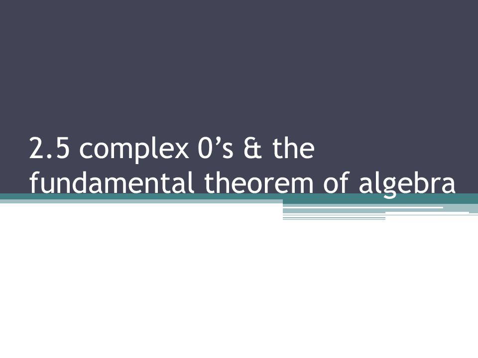 2.5 complex 0s & the fundamental theorem of algebra
