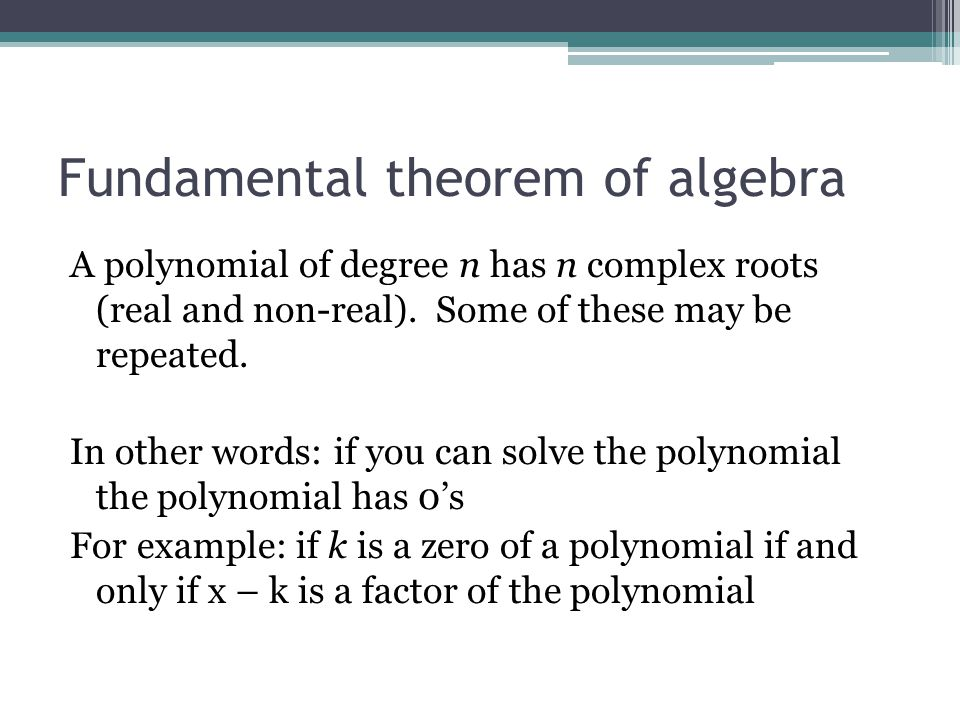 Fundamental theorem of algebra A polynomial of degree n has n complex roots (real and non-real). Some of these may be repeated. In other words: if you