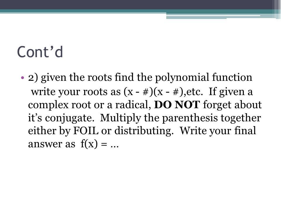 Contd 2) given the roots find the polynomial function write your roots as (x - #)(x - #),etc. If given a complex root or a radical, DO NOT forget abou