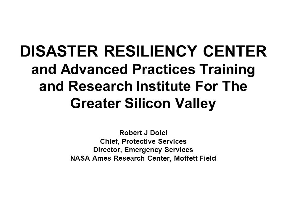 DISASTER RESILIENCY CENTER and Advanced Practices Training and Research Institute For The Greater Silicon Valley Robert J Dolci Chief, Protective Serv
