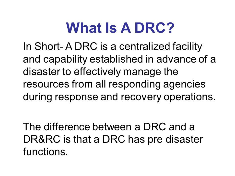 What Is A DRC? In Short- A DRC is a centralized facility and capability established in advance of a disaster to effectively manage the resources from