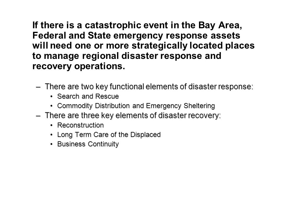 If there is a catastrophic event in the Bay Area, Federal and State emergency response assets will need one or more strategically located places to manage regional disaster response and recovery operations.