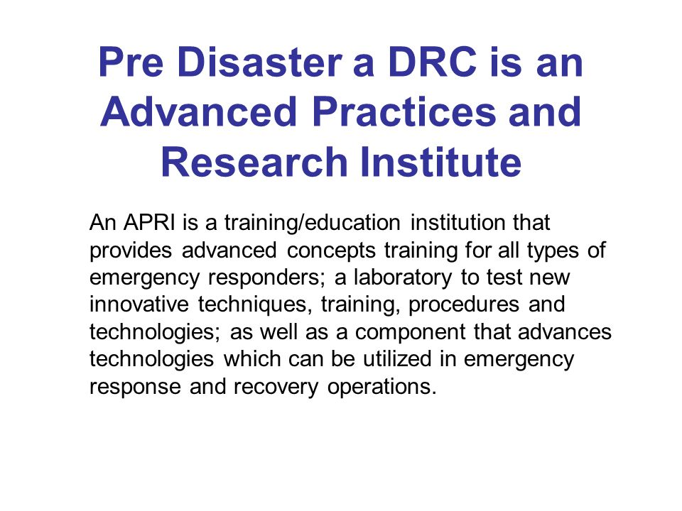 Pre Disaster a DRC is an Advanced Practices and Research Institute An APRI is a training/education institution that provides advanced concepts training for all types of emergency responders; a laboratory to test new innovative techniques, training, procedures and technologies; as well as a component that advances technologies which can be utilized in emergency response and recovery operations.