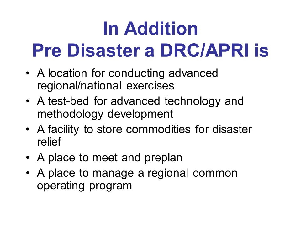 In Addition Pre Disaster a DRC/APRI is A location for conducting advanced regional/national exercises A test-bed for advanced technology and methodology development A facility to store commodities for disaster relief A place to meet and preplan A place to manage a regional common operating program