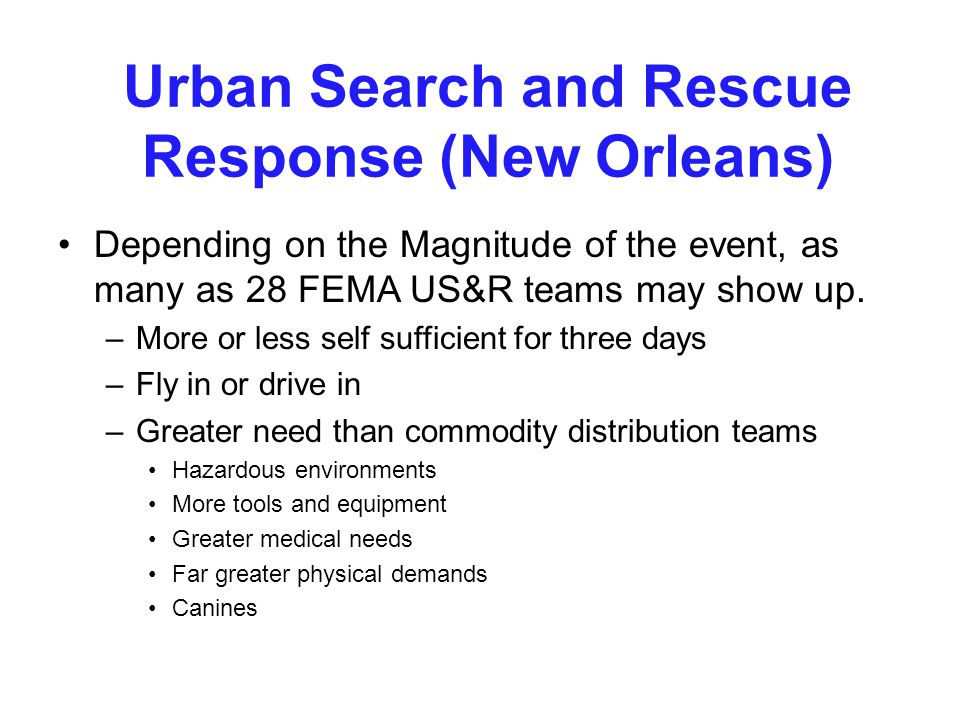 Urban Search and Rescue Response (New Orleans) Depending on the Magnitude of the event, as many as 28 FEMA US&R teams may show up. –More or less self