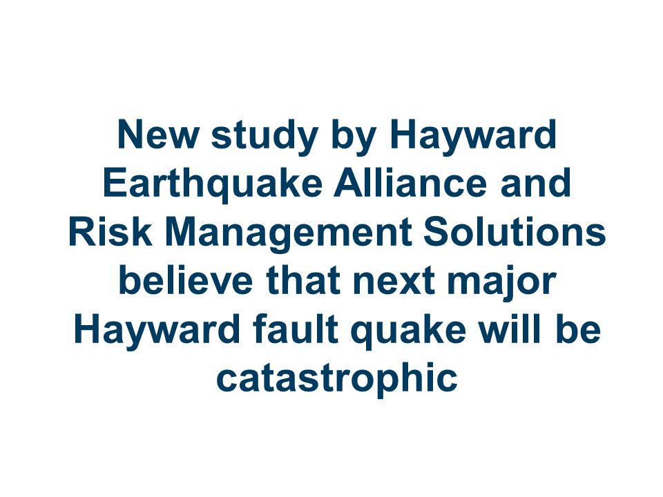 New study by Hayward Earthquake Alliance and Risk Management Solutions believe that next major Hayward fault quake will be catastrophic