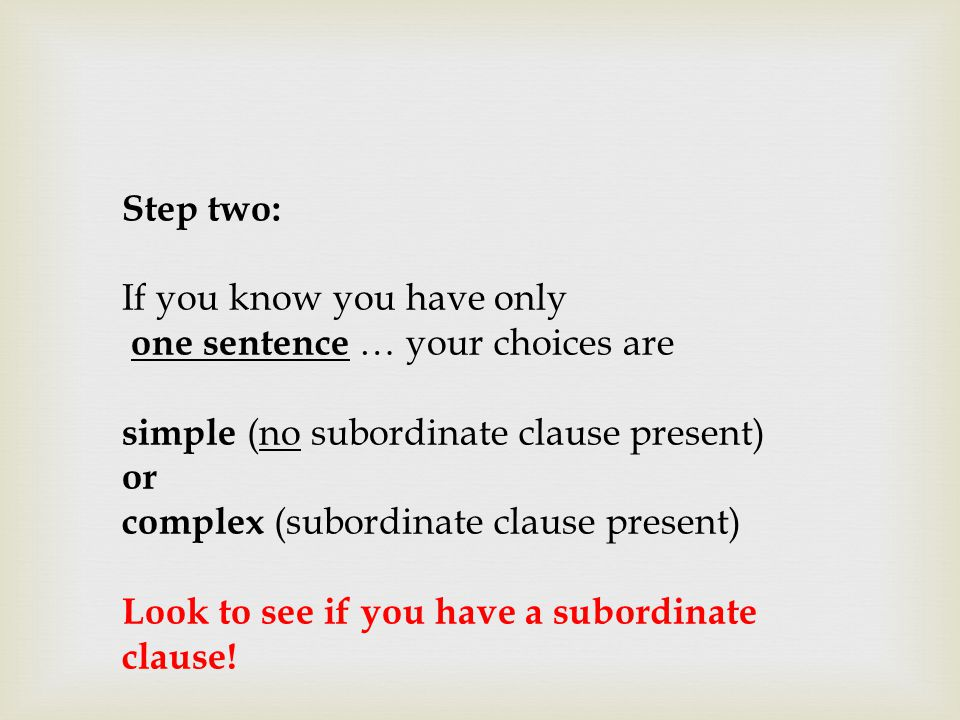 Step two: If you know you have only one sentence … your choices are simple (no subordinate clause present) or complex (subordinate clause present) Loo