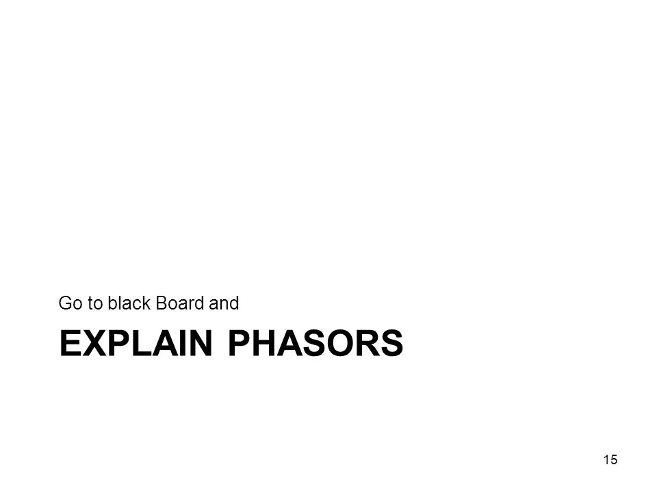 EXPLAIN PHASORS Go to black Board and 15