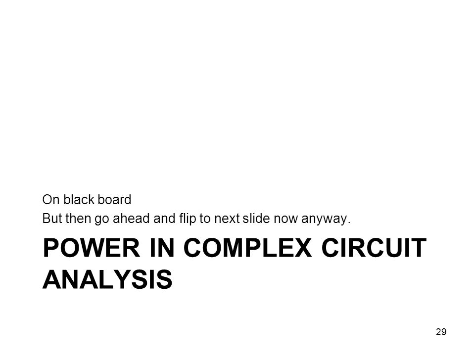 POWER IN COMPLEX CIRCUIT ANALYSIS On black board But then go ahead and flip to next slide now anyway. 29