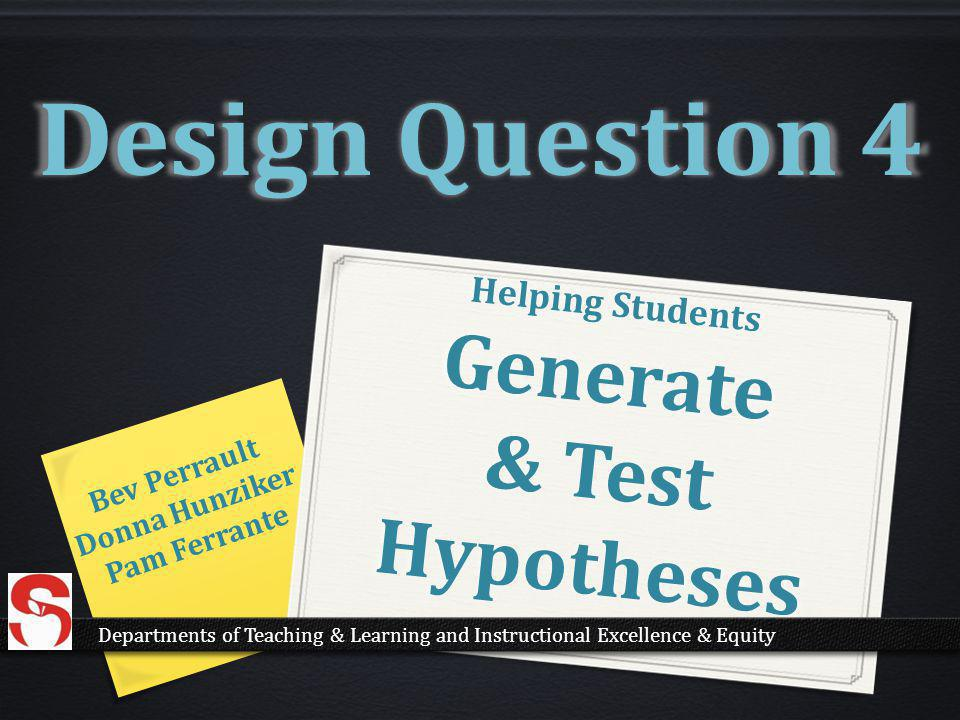 Helping Students Generate & Test Hypotheses Bev Perrault Donna Hunziker Pam Ferrante Design Question 4 Departments of Teaching & Learning and Instructional Excellence & Equity