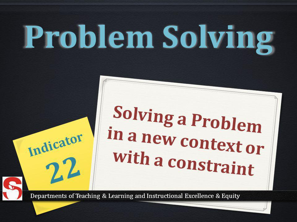 Solving a Problem in a new context or with a constraint Indicator 22 Problem Solving Departments of Teaching & Learning and Instructional Excellence & Equity