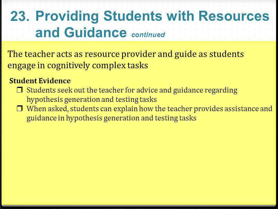 The teacher acts as resource provider and guide as students engage in cognitively complex tasks Student Evidence Students seek out the teacher for advice and guidance regarding hypothesis generation and testing tasks When asked, students can explain how the teacher provides assistance and guidance in hypothesis generation and testing tasks Providing Students with Resources and Guidance continued 23.