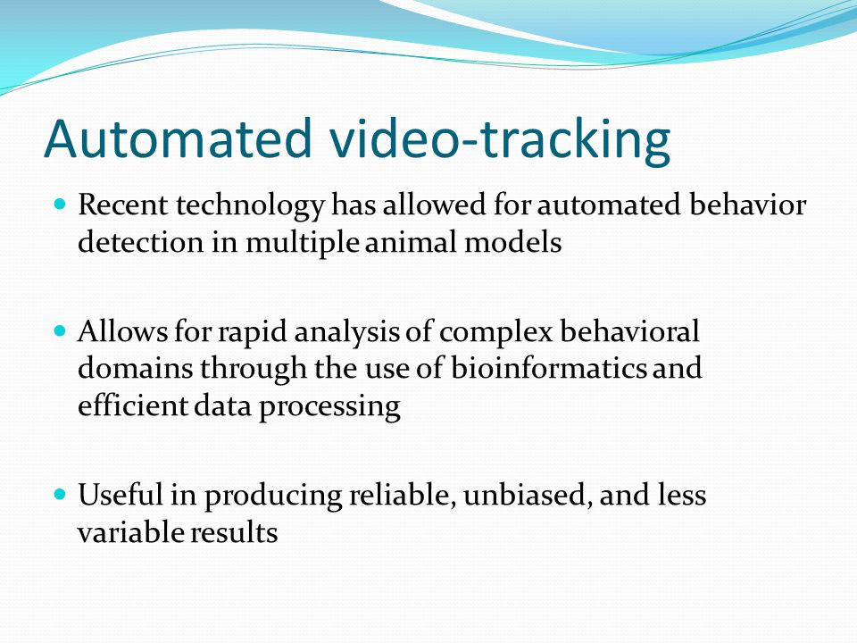 Automated video-tracking Recent technology has allowed for automated behavior detection in multiple animal models Allows for rapid analysis of complex behavioral domains through the use of bioinformatics and efficient data processing Useful in producing reliable, unbiased, and less variable results
