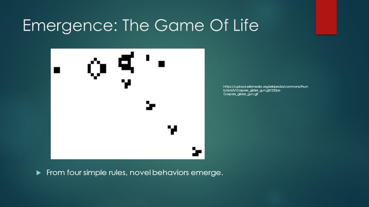 Emergence: The Game Of Life From four simple rules, novel behaviors emerge. https://upload.wikimedia.org/wikipedia/commons/thum b/e/e5/Gospers_glider_