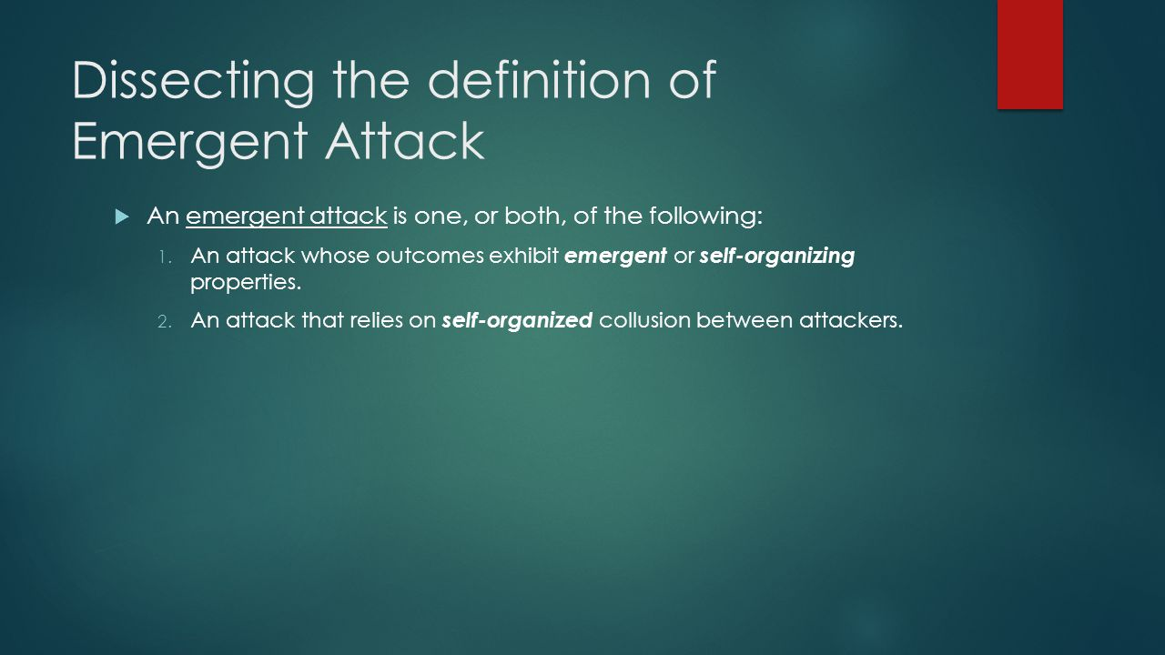 Dissecting the definition of Emergent Attack An emergent attack is one, or both, of the following: 1. An attack whose outcomes exhibit emergent or sel