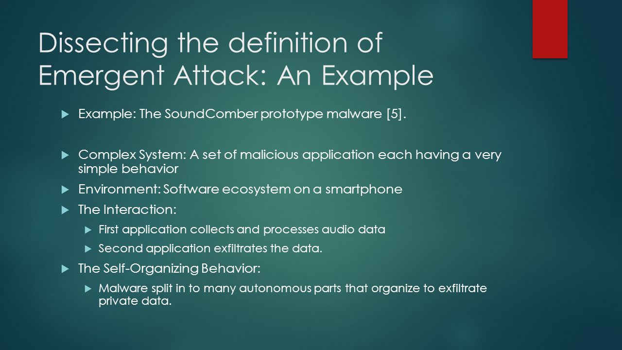 Dissecting the definition of Emergent Attack: An Example Example: The SoundComber prototype malware [5]. Complex System: A set of malicious applicatio