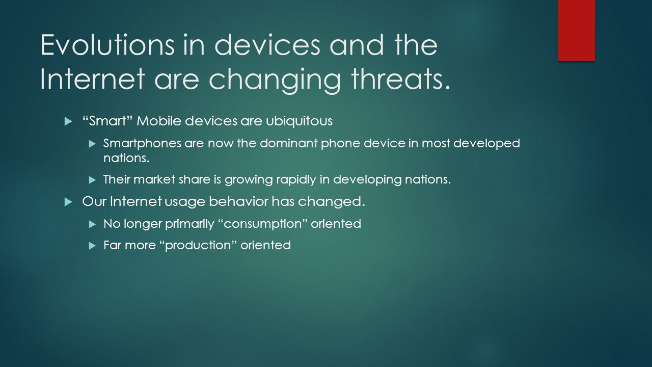 Evolutions in devices and the Internet are changing threats. Smart Mobile devices are ubiquitous Smartphones are now the dominant phone device in most
