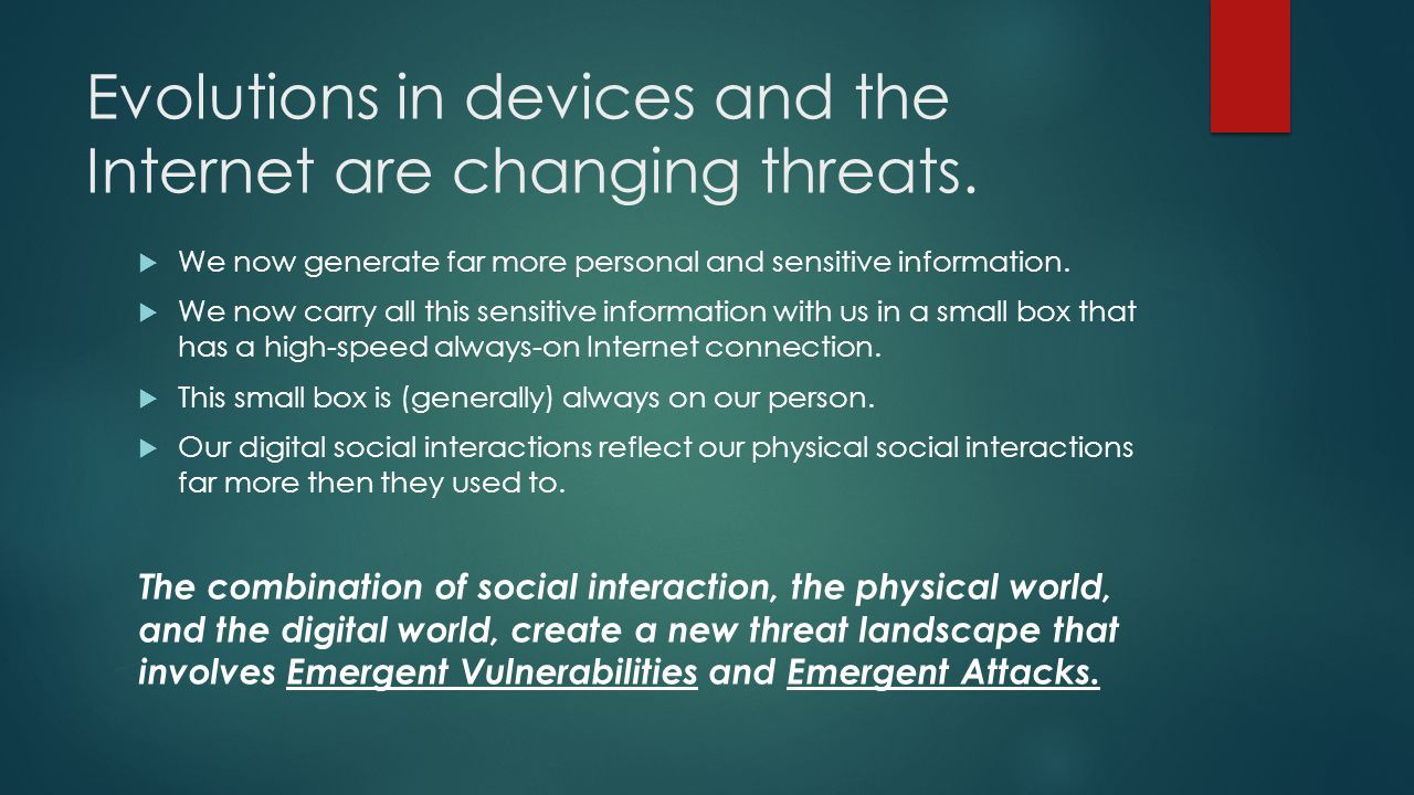 Evolutions in devices and the Internet are changing threats. We now generate far more personal and sensitive information. We now carry all this sensit