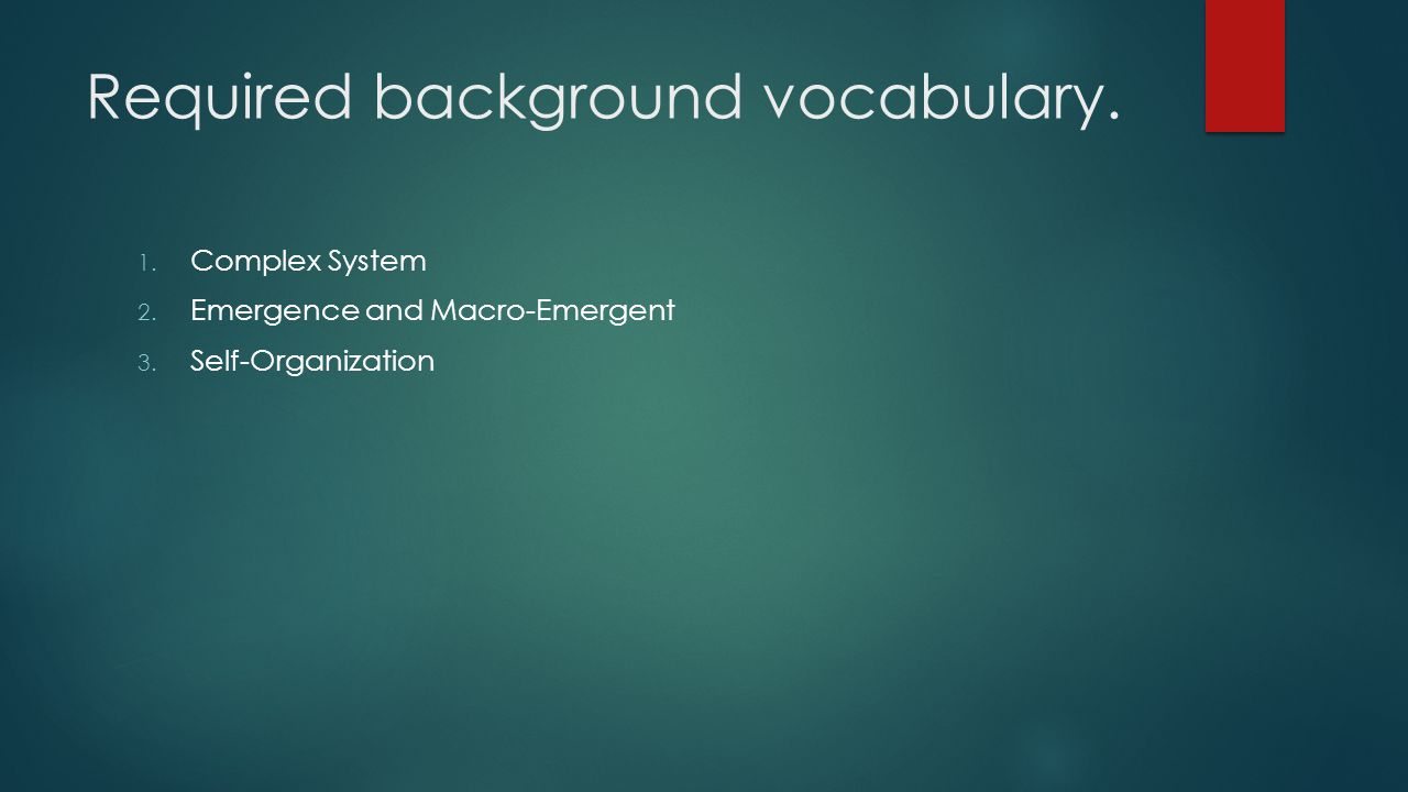 Required background vocabulary. 1. Complex System 2. Emergence and Macro-Emergent 3. Self-Organization