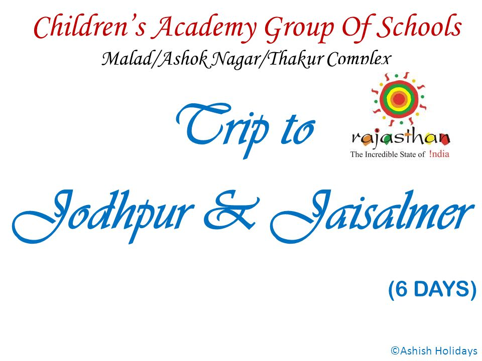 Childrens Academy Group Of Schools Malad/Ashok Nagar/Thakur Complex Trip to Jodhpur & Jaisalmer (6 DAYS) ©Ashish Holidays