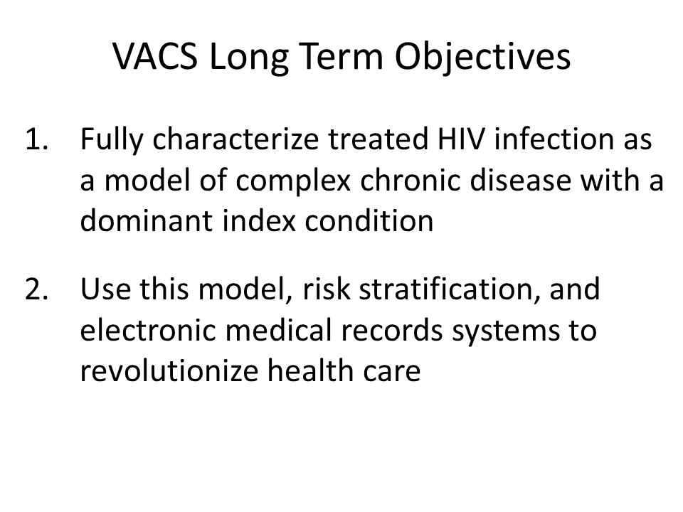 VACS Long Term Objectives 1.Fully characterize treated HIV infection as a model of complex chronic disease with a dominant index condition 2.Use this model, risk stratification, and electronic medical records systems to revolutionize health care
