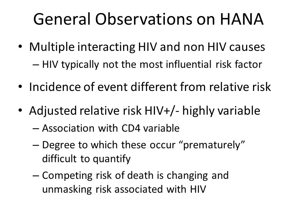 General Observations on HANA Multiple interacting HIV and non HIV causes – HIV typically not the most influential risk factor Incidence of event different from relative risk Adjusted relative risk HIV+/- highly variable – Association with CD4 variable – Degree to which these occur prematurely difficult to quantify – Competing risk of death is changing and unmasking risk associated with HIV